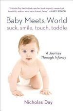 Baby Meets World : Suck, Smile, Touch, Toddle: A Journey Through Infancy - Nicholas Day