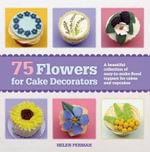 75 Flowers for Cake Decorators : A Beautiful Collection of Easy-To-Make Floral Cake Toppers for Cakes and Cupcakes - Helen Penman