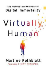 Virtually Human : The Promise---And the Peril---Of Digital Immortality - Martine Rothblatt