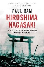 Hiroshima Nagasaki : The Real Story of the Atomic Bombings and Their Aftermath - Paul Ham