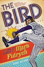 The Bird : The Life and Legacy of Mark Fidrych - Doug Wilson