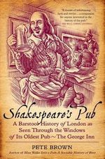Shakespeare's Pub : A Barstool History of London as Seen Through the Windows of Its Oldest Pub - The George Inn - Pete Brown