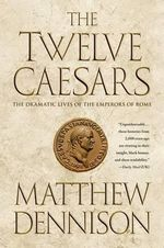 The Twelve Caesars : The Dramatic Lives of the Emperors of Rome - Matthew Dennison