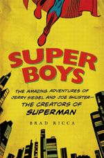 Super Boys : The Amazing Adventures of Jerry Siegel and Joe Shuster The Creators of Superman - Brad Ricca