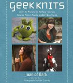 Geek Knits : Over 30 Projects for Fantasy Fanatics, Science Fiction Fiends, and Knitting Nerds - Joan Dark