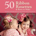 50 Ribbon Rosettes & Bows to Make : For Perfectly Wrapped Gifts, Gorgeous Hair Clips, Beautiful Corsages, and Decorative Fun! - Deanna D McCool