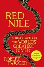 Red Nile : A Biography of the World's Greatest River - Robert Twigger