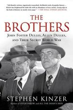 The Brothers : John Foster Dulles, Allen Dulles, and Their Secret World War - Stephen Kinzer