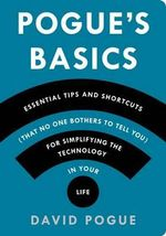 Pogue's Basics : Essential Tips and Shortcuts (That No One Bothers to Tell You) for Simplifying the Technology in Your Life - David Pogue