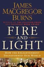 Fire and Light : How the Enlightenment Transformed Our World - James MacGregor Burns