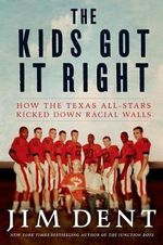 The Kids Got It Right : How the Texas All-Stars Kicked Down Racial Walls - Jim Dent