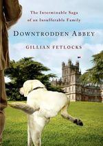 Downtrodden Abbey : The Interminable Saga of an Insufferable Family - Gillian Fetlocks
