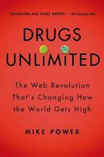 Drugs Unlimited : The Web Revolution That's Changing How the World Gets High - Mike Power