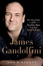 James Gandolfini : The Real Life of the Man Who Made Tony Soprano - Dan Bischoff