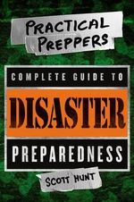 The Practical Preppers Complete Guide to Disaster Preparedness - Scott Hunter