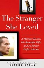 The Stranger She Loved : A Mormon Doctor, His Beautiful Wife, and an Almost Perfect Murder - Shanna Hogan