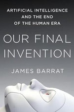 Our Final Invention : Artificial Intelligence and the End of the Human Era - James Barrat