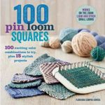 100 Pin Loom Squares : 100 Exciting Color Combinations to Try, Plus 15 Stylish Projects - Florencia Campos Correa