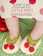 Super Cute Crochet for Little Feet : 30 Stylish Shoes, Booties, and Sandals to Crochet for Babies - Vita Apala