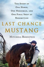 Last Chance Mustang : The Story of One Horse, One Horseman, and One Final Shot at Redemption - Mitchell Bornstein