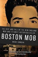 Boston Mob : The Rise and Fall of the New England Mob and Its Most Notorious Killer - Marc Songini