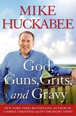 God, Guns, Grits, and Gravy : And the Dad-Gummed Gummit Who Wants to Take Them Away - Mike Huckabee