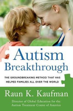 Autism Breakthrough : The Groundbreaking Method That Has Helped Families All Over the World - Raun K Kaufman