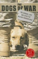 The Dogs of War : The Courage, Love, and Loyalty of Military Working Dogs - Lisa Rogak