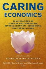 Caring Economics : Conversations on Altruism and Compassion, Between Scientists, Economists, and the Dalai Lama - Tania Singer