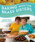 Baking with the Brass Sisters : Over 125 Recipes for Classic Cakes, Pies, Cookies, Breads, Desserts, and Savories from America S Favorite Home Bakers - Marilynn Brass