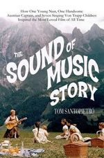 The Sound of Music Story : How One Young Nun, One Handsome Austrian Captain, and Seven Singing Von Trapp Children Inspired the Most Beloved Film of All Time - Tom Santopietro