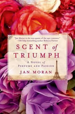 Scent of Triumph : A Novel of Perfume and Passion - Jan Moran