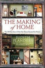 The Making of Home : The 500-Year Story of How Our Houses Became Our Homes - Judith Flanders