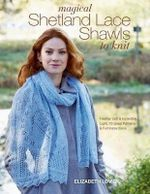 Magical Shetland Lace Shawls to Knit : Feather Soft and Incredibly Light, 15 Great Patterns and Full Instructions - Elizabeth Lovick