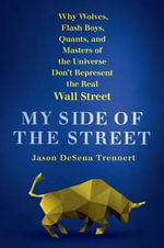 My Side of the Street : Why Wolves, Flash Boys, Quants, and Masters of the Universe Don't Represent the Real Wall Street - Jason DeSena Trennert