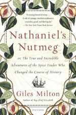 Nathaniel's Nutmeg : Or, the True and Incredible Adventures of the Spice Trader Who Changed the Course of History - Giles Milton