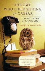 The Owl Who Liked Sitting on Caesar : Living with a Tawny Owl - Martin Windrow