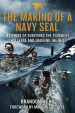 The Making of a Navy Seal : My Story of Surviving the Toughest Challenge and Training the Best - Brandon Webb