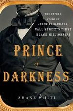 Prince of Darkness : The Untold Story of Jeremiah G. Hamilton, Wall Street S First Black Millionaire - Shane White
