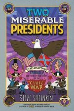 Two Miserable Presidents : Everything Your Schoolbooks Didn't Tell You about the Civil War - Steve Sheinkin