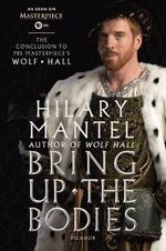 Bring Up the Bodies : The Conclusion to PBS Masterpiece's Wolf Hall - Hilary Mantel