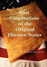 First Constitutions of the Original Thirteen States - Robert Marcoccio