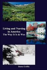Living and Nursing in America : The Way It Is and Was - Dawn Griffis