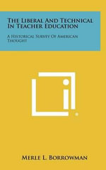 The Liberal and Technical in Teacher Education : A Historical Survey of American Thought - Merle L. Borrowman