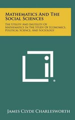 Mathematics and the Social Sciences : The Utility and Inutility of Mathematics in the Study of Economics, Political Science, and Sociology