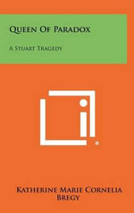 Queen of Paradox : A Stuart Tragedy - Katherine Marie Cornelia Bregy