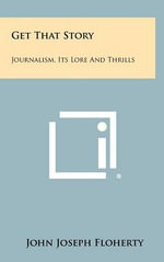 Get That Story : Journalism, Its Lore and Thrills - John Joseph Floherty