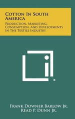 Cotton in South America : Production, Marketing, Consumption, and Developments in the Textile Industry - Frank Downer Barlow Jr