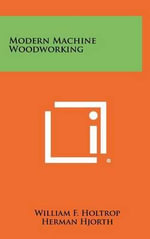 Modern Machine Woodworking - William F. Holtrop