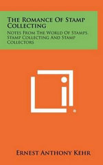The Romance of Stamp Collecting : Notes from the World of Stamps, Stamp Collecting and Stamp Collectors - Ernest Anthony Kehr